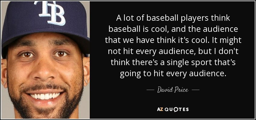 A lot of baseball players think baseball is cool, and the audience that we have think it's cool. It might not hit every audience, but I don't think there's a single sport that's going to hit every audience. - David Price
