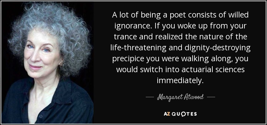 A lot of being a poet consists of willed ignorance. If you woke up from your trance and realized the nature of the life-threatening and dignity-destroying precipice you were walking along, you would switch into actuarial sciences immediately. - Margaret Atwood