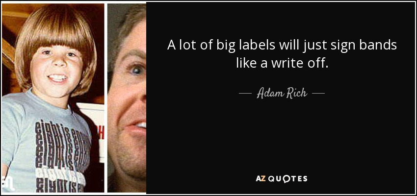 A lot of big labels will just sign bands like a write off. - Adam Rich