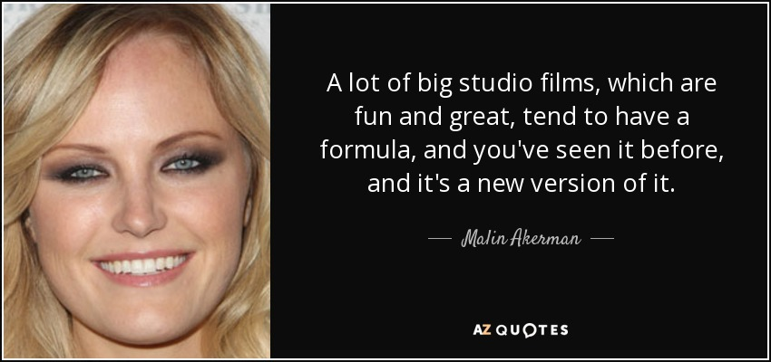 A lot of big studio films, which are fun and great, tend to have a formula, and you've seen it before, and it's a new version of it. - Malin Akerman