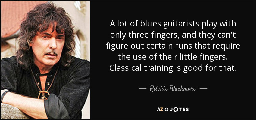 A lot of blues guitarists play with only three fingers, and they can't figure out certain runs that require the use of their little fingers. Classical training is good for that. - Ritchie Blackmore