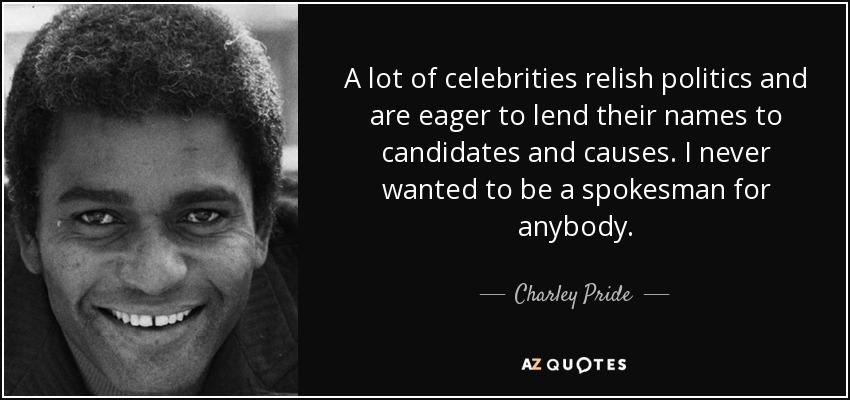 A lot of celebrities relish politics and are eager to lend their names to candidates and causes. I never wanted to be a spokesman for anybody. - Charley Pride