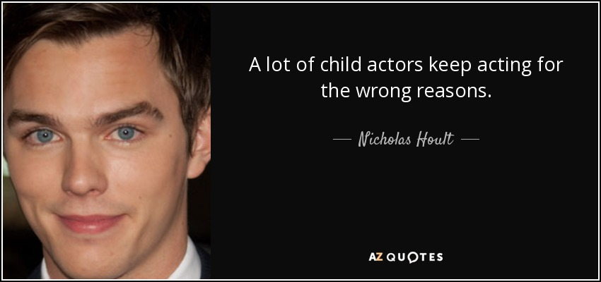 A lot of child actors keep acting for the wrong reasons. - Nicholas Hoult