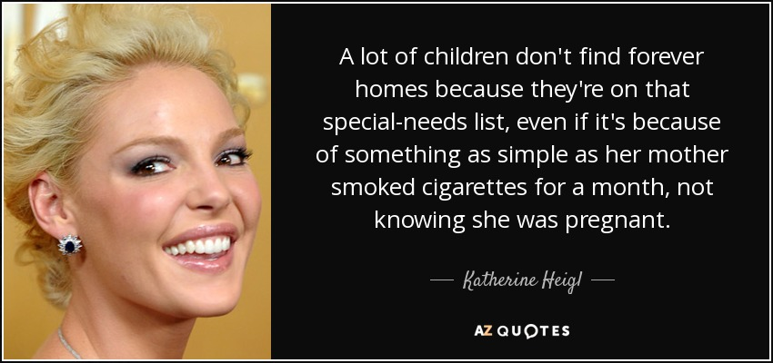 A lot of children don't find forever homes because they're on that special-needs list, even if it's because of something as simple as her mother smoked cigarettes for a month, not knowing she was pregnant. - Katherine Heigl
