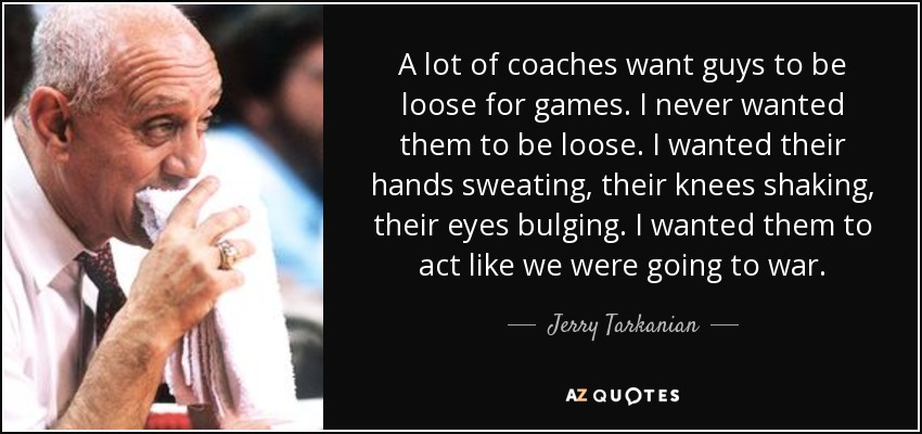 A lot of coaches want guys to be loose for games. I never wanted them to be loose. I wanted their hands sweating, their knees shaking, their eyes bulging. I wanted them to act like we were going to war. - Jerry Tarkanian