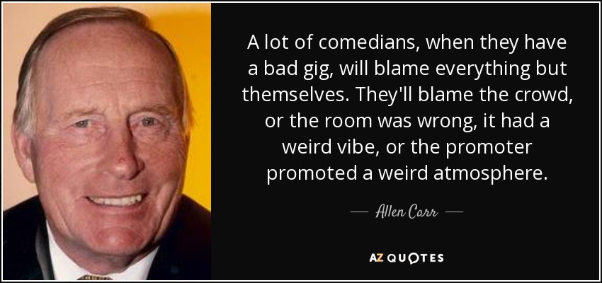 A lot of comedians, when they have a bad gig, will blame everything but themselves. They'll blame the crowd, or the room was wrong, it had a weird vibe, or the promoter promoted a weird atmosphere. - Allen Carr