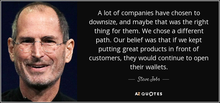 A lot of companies have chosen to downsize, and maybe that was the right thing for them. We chose a different path. Our belief was that if we kept putting great products in front of customers, they would continue to open their wallets. - Steve Jobs