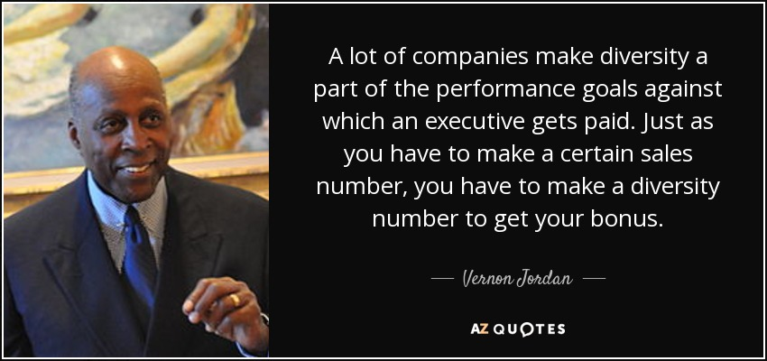 A lot of companies make diversity a part of the performance goals against which an executive gets paid. Just as you have to make a certain sales number, you have to make a diversity number to get your bonus. - Vernon Jordan