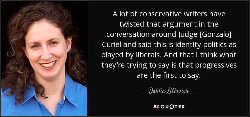 A lot of conservative writers have twisted that argument in the conversation around Judge [Gonzalo] Curiel and said this is identity politics as played by liberals. And that I think what they're trying to say is that progressives are the first to say. - Dahlia Lithwick