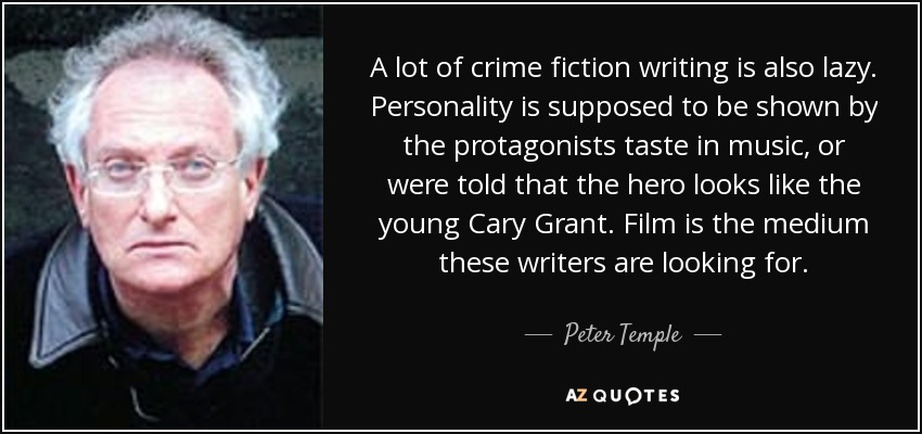 A lot of crime fiction writing is also lazy. Personality is supposed to be shown by the protagonists taste in music, or were told that the hero looks like the young Cary Grant. Film is the medium these writers are looking for. - Peter Temple
