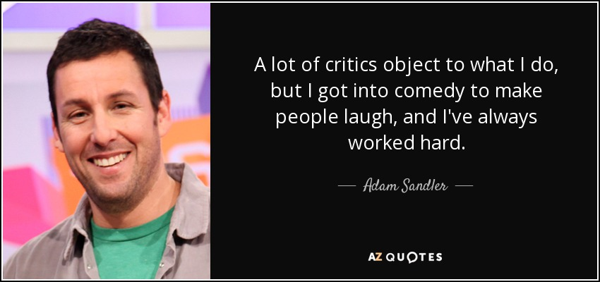 A lot of critics object to what I do, but I got into comedy to make people laugh, and I've always worked hard. - Adam Sandler