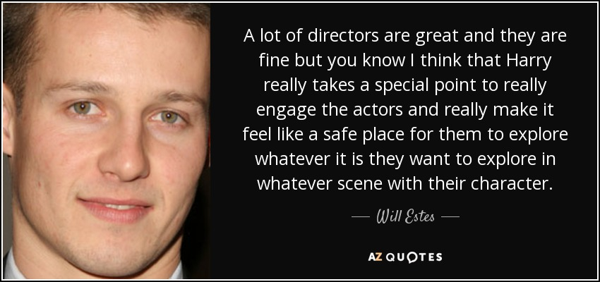 A lot of directors are great and they are fine but you know I think that Harry really takes a special point to really engage the actors and really make it feel like a safe place for them to explore whatever it is they want to explore in whatever scene with their character. - Will Estes