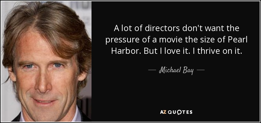 A lot of directors don't want the pressure of a movie the size of Pearl Harbor. But I love it. I thrive on it. - Michael Bay