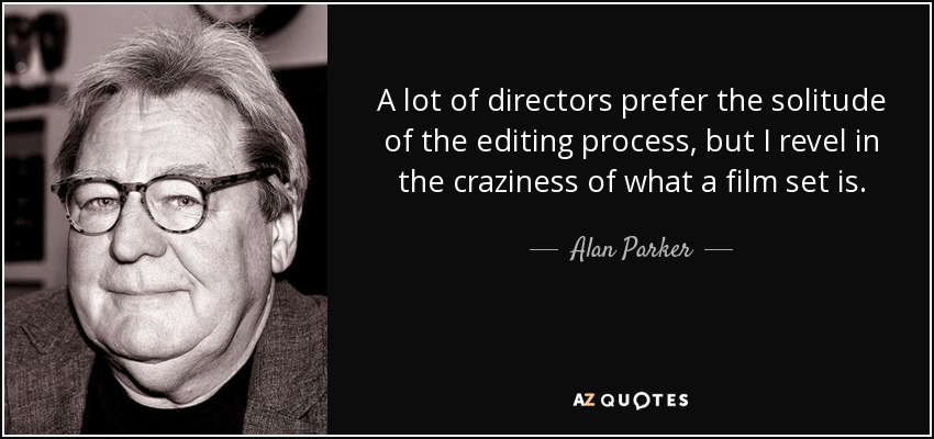 A lot of directors prefer the solitude of the editing process, but I revel in the craziness of what a film set is. - Alan Parker
