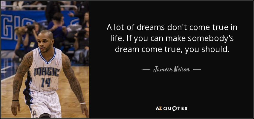A lot of dreams don't come true in life. If you can make somebody's dream come true, you should. - Jameer Nelson