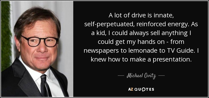 A lot of drive is innate, self-perpetuated, reinforced energy. As a kid, I could always sell anything I could get my hands on - from newspapers to lemonade to TV Guide. I knew how to make a presentation. - Michael Ovitz