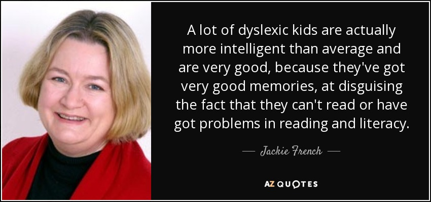 A lot of dyslexic kids are actually more intelligent than average and are very good, because they've got very good memories, at disguising the fact that they can't read or have got problems in reading and literacy. - Jackie French