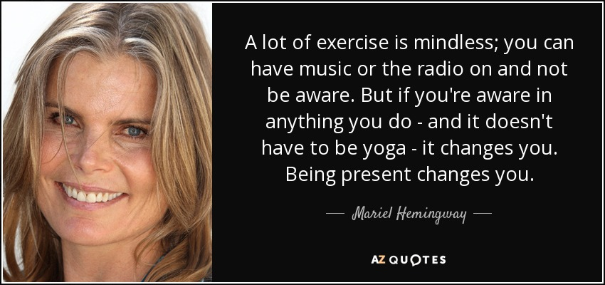 A lot of exercise is mindless; you can have music or the radio on and not be aware. But if you're aware in anything you do - and it doesn't have to be yoga - it changes you. Being present changes you. - Mariel Hemingway