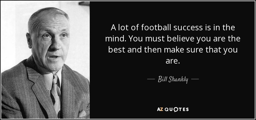 A lot of football success is in the mind. You must believe you are the best and then make sure that you are. - Bill Shankly