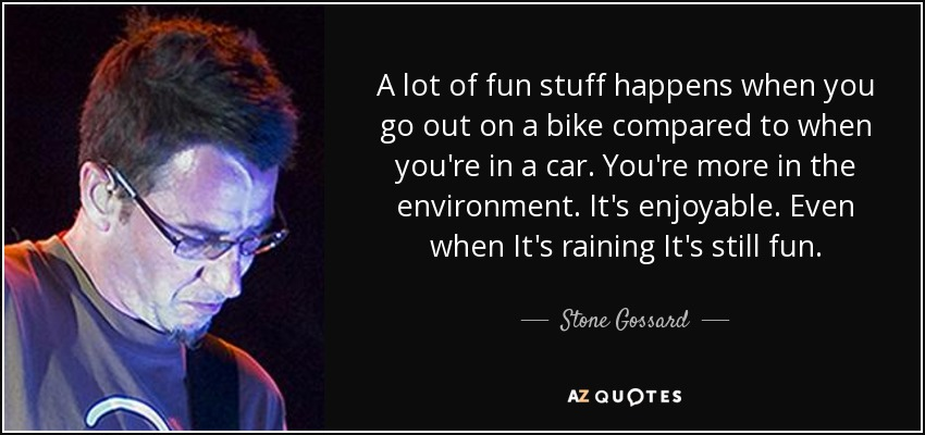 A lot of fun stuff happens when you go out on a bike compared to when you're in a car. You're more in the environment. It's enjoyable. Even when It's raining It's still fun. - Stone Gossard