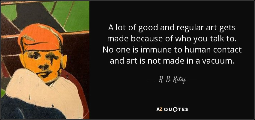 A lot of good and regular art gets made because of who you talk to. No one is immune to human contact and art is not made in a vacuum. - R. B. Kitaj
