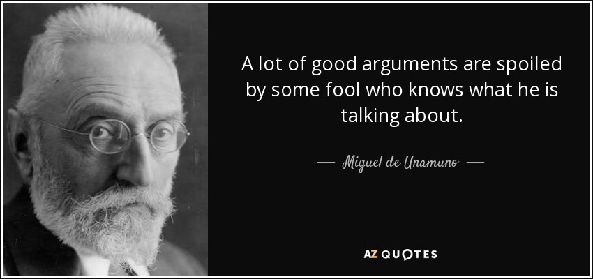 A lot of good arguments are spoiled by some fool who knows what he is talking about. - Miguel de Unamuno