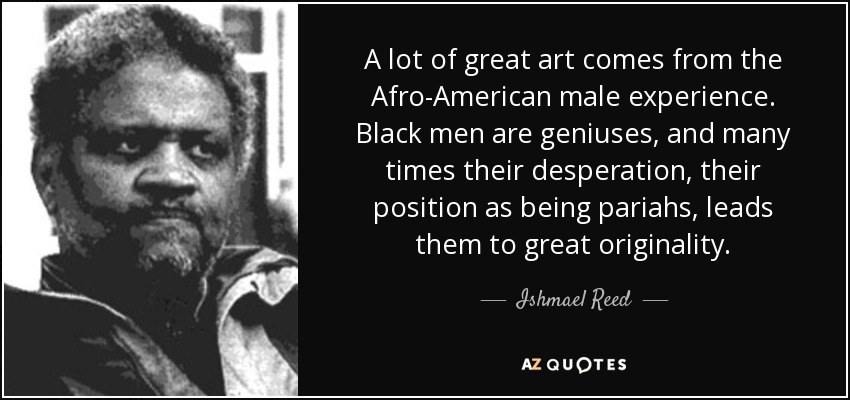 A lot of great art comes from the Afro-American male experience. Black men are geniuses, and many times their desperation, their position as being pariahs, leads them to great originality. - Ishmael Reed