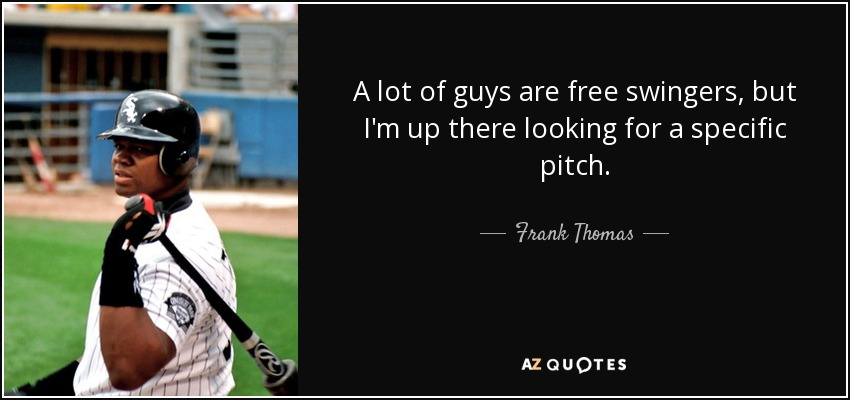 A lot of guys are free swingers, but I'm up there looking for a specific pitch. - Frank Thomas