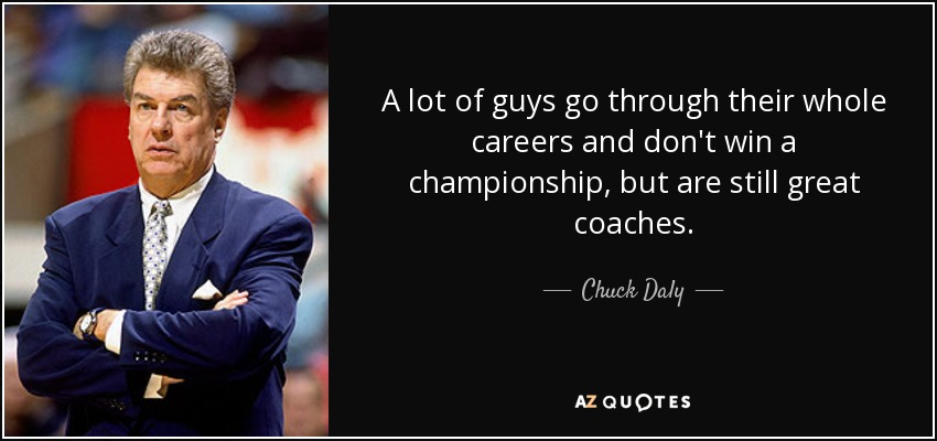 A lot of guys go through their whole careers and don't win a championship, but are still great coaches. - Chuck Daly