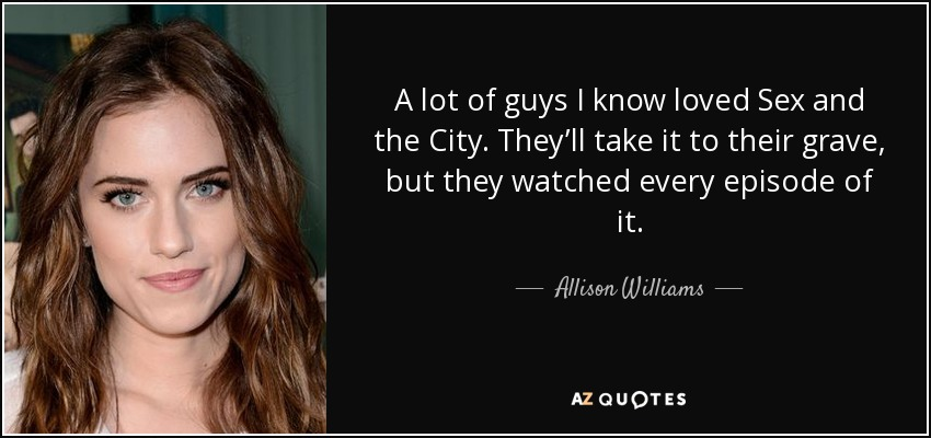 A lot of guys I know loved Sex and the City. They'll take it to their grave, but they watched every episode of it. - Allison Williams