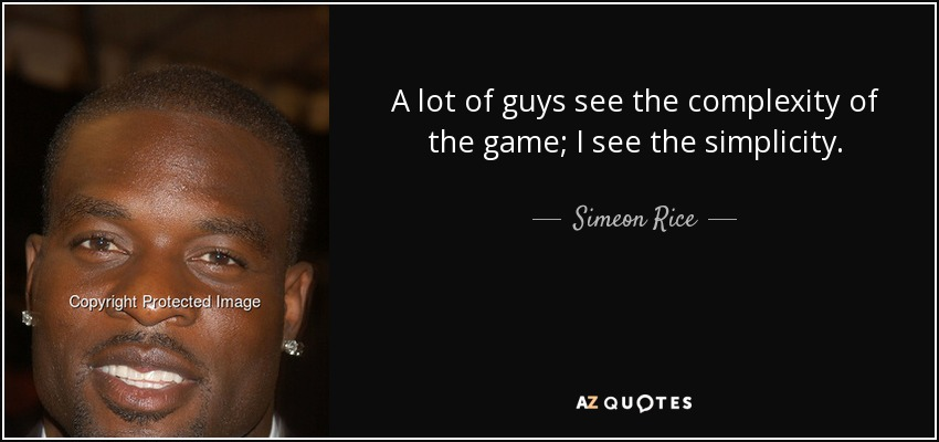 A lot of guys see the complexity of the game; I see the simplicity. - Simeon Rice