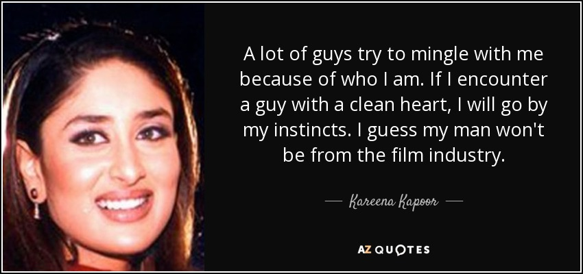 A lot of guys try to mingle with me because of who I am. If I encounter a guy with a clean heart, I will go by my instincts. I guess my man won't be from the film industry. - Kareena Kapoor