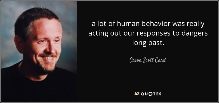 a lot of human behavior was really acting out our responses to dangers long past. - Orson Scott Card