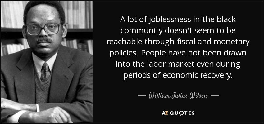 A lot of joblessness in the black community doesn't seem to be reachable through fiscal and monetary policies. People have not been drawn into the labor market even during periods of economic recovery. - William Julius Wilson