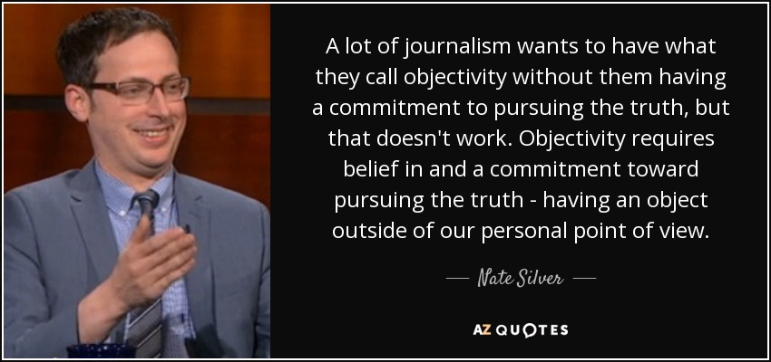 A lot of journalism wants to have what they call objectivity without them having a commitment to pursuing the truth, but that doesn't work. Objectivity requires belief in and a commitment toward pursuing the truth - having an object outside of our personal point of view. - Nate Silver