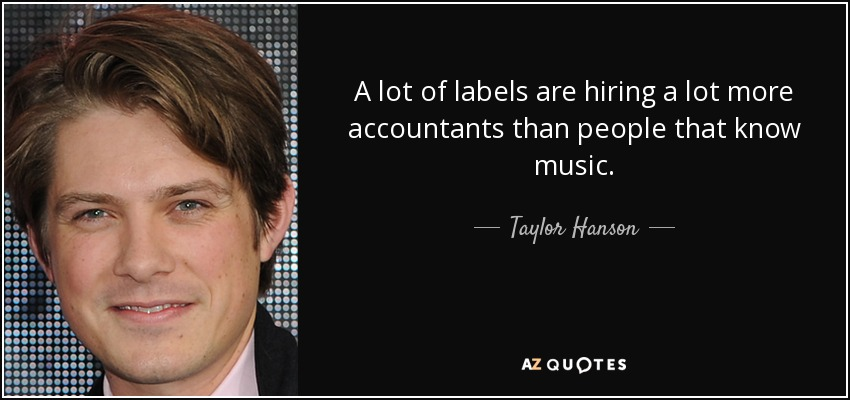 A lot of labels are hiring a lot more accountants than people that know music. - Taylor Hanson