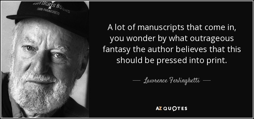 A lot of manuscripts that come in, you wonder by what outrageous fantasy the author believes that this should be pressed into print. - Lawrence Ferlinghetti