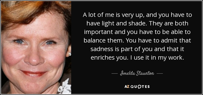 A lot of me is very up, and you have to have light and shade. They are both important and you have to be able to balance them. You have to admit that sadness is part of you and that it enriches you. I use it in my work. - Imelda Staunton
