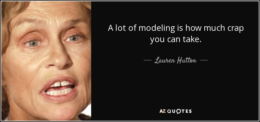 A lot of modeling is how much crap you can take. - Lauren Hutton