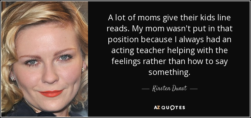 A lot of moms give their kids line reads. My mom wasn't put in that position because I always had an acting teacher helping with the feelings rather than how to say something. - Kirsten Dunst