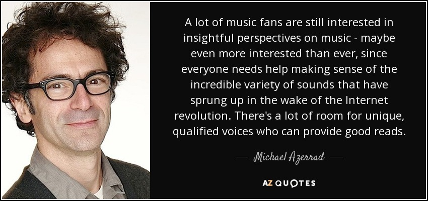 A lot of music fans are still interested in insightful perspectives on music - maybe even more interested than ever, since everyone needs help making sense of the incredible variety of sounds that have sprung up in the wake of the Internet revolution. There's a lot of room for unique, qualified voices who can provide good reads. - Michael Azerrad