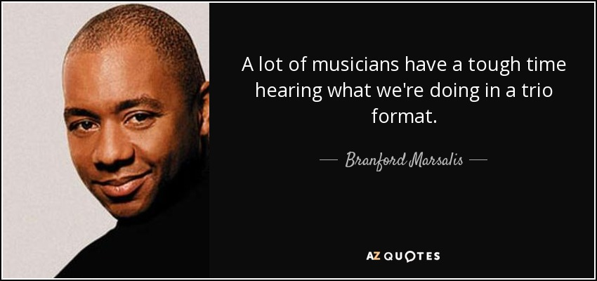 A lot of musicians have a tough time hearing what we're doing in a trio format. - Branford Marsalis