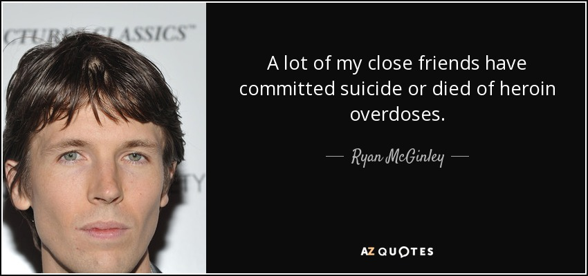 A lot of my close friends have committed suicide or died of heroin overdoses. - Ryan McGinley