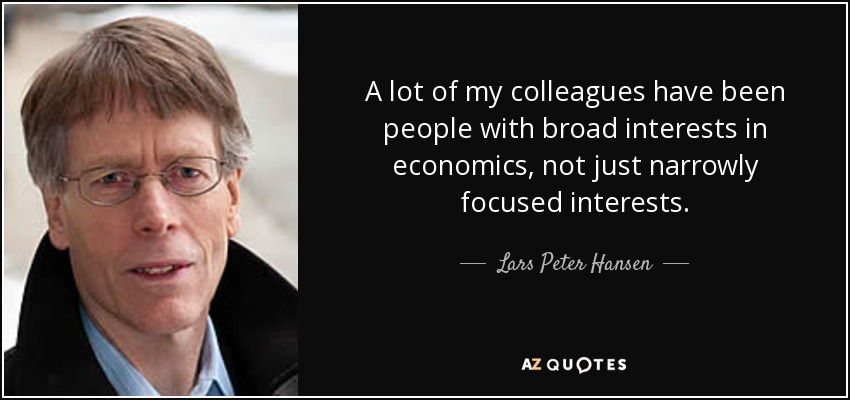 A lot of my colleagues have been people with broad interests in economics, not just narrowly focused interests. - Lars Peter Hansen