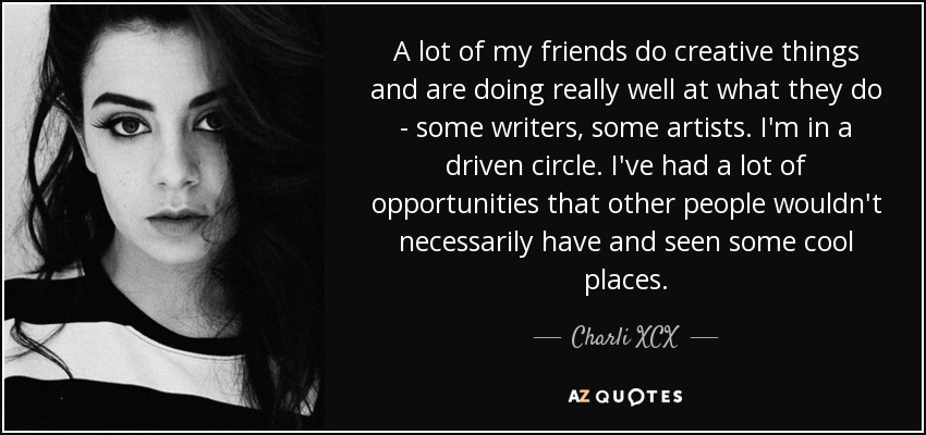 A lot of my friends do creative things and are doing really well at what they do - some writers, some artists. I'm in a driven circle. I've had a lot of opportunities that other people wouldn't necessarily have and seen some cool places. - Charli XCX