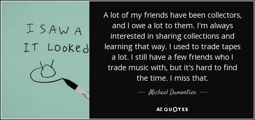 A lot of my friends have been collectors, and I owe a lot to them. I'm always interested in sharing collections and learning that way. I used to trade tapes a lot. I still have a few friends who I trade music with, but it's hard to find the time. I miss that. - Michael Dumontier