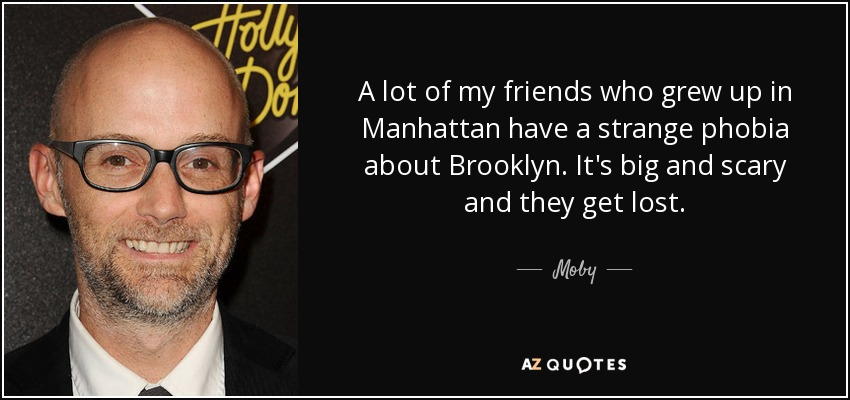 A lot of my friends who grew up in Manhattan have a strange phobia about Brooklyn. It's big and scary and they get lost. - Moby