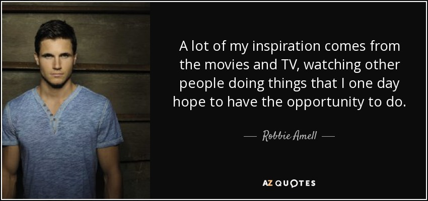 A lot of my inspiration comes from the movies and TV, watching other people doing things that I one day hope to have the opportunity to do. - Robbie Amell