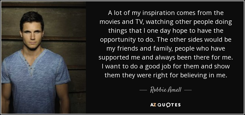 A lot of my inspiration comes from the movies and TV, watching other people doing things that I one day hope to have the opportunity to do. The other sides would be my friends and family, people who have supported me and always been there for me. I want to do a good job for them and show them they were right for believing in me. - Robbie Amell