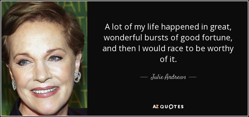 A lot of my life happened in great, wonderful bursts of good fortune, and then I would race to be worthy of it. - Julie Andrews